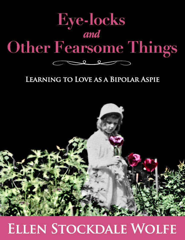 "Book Cover of ""Eye-locks and Other Fearsome Things: Learning to Love as a Bipolar Aspie"""