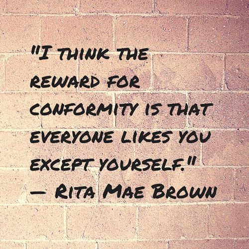 I thin the reward for conformity is that everyone likes you except yourself. - Rita Mae Brown