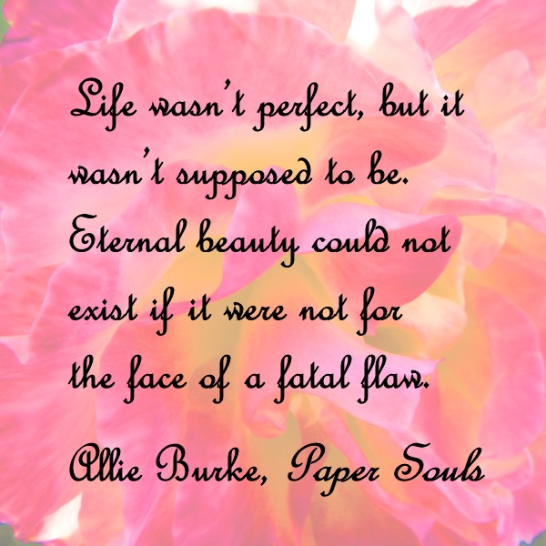 Life wasn't perfect, but it wasn't supposed to be. Eternal beauty could not exist if it were not for the face of a fatal flaw. - Allie Burke, Paper Souls