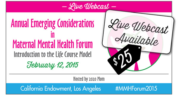 Live Webcast - Annual Emerging Considerations in Maternal Mental Health Forum - Introduction to the Life Course Model - Februray 12, 2015 - Live Webcast Available $25 - Hosted by 2020 Mom - California Endowment, Los Angeles #MMHForum2015