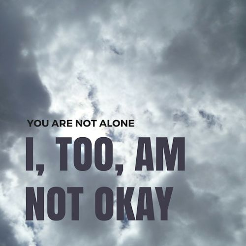 You are not alone. I, too, am not okay.