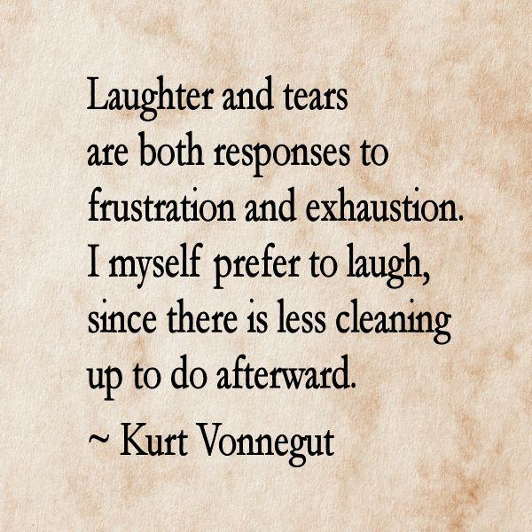 Laughter and tears are both responses to frustration and exhaustion. I myself prefer to laugh, since there is less cleaning up to do afterward. ~ Kurt Vonnegut