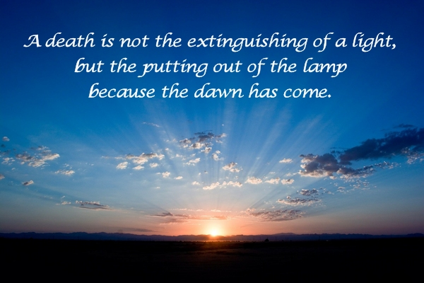 A death is not the extinguishing of a light, but the putting out of the lamp because the dawn has come.