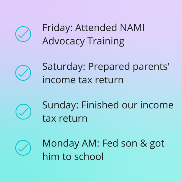 Friday: Attended NAMI Advocacy Training. Saturday: Prepared parents' income tax return. Sunday: Finished our income tax return. Monday AM: Fed son & got him to school.