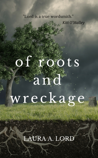 """Of Roots and Wreckage"" by Laura A. Lord with quote by Kitt O'Malley, ""Lord is a true wordsmith."""