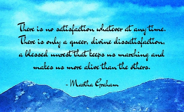 There is no satisfaction whatever at any time. There is only a queer, divine dissatisfaction, a blessed unrest that keeps us marching and makes us more alive than the others. - Martha Graham