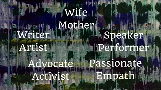 Wife Mother Writer Artist Advocate Activist Speaker Performer Passionate Empath