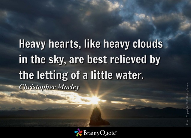 Heavy hearts, like heavy clouds in the sky, are best relieved by the letting of a little water. - Christopher Morley from BrainyQuote.com