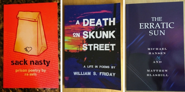 Sack Nasty - Prison Poetry by Ra Avis. A Death on Skunk Street - A Life in Poems by William S. Friday. The Erratic Sun by Michael Hansen & Matthew Blashill