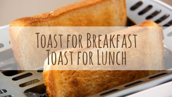 Toast for Breakfast Toast for Lunch