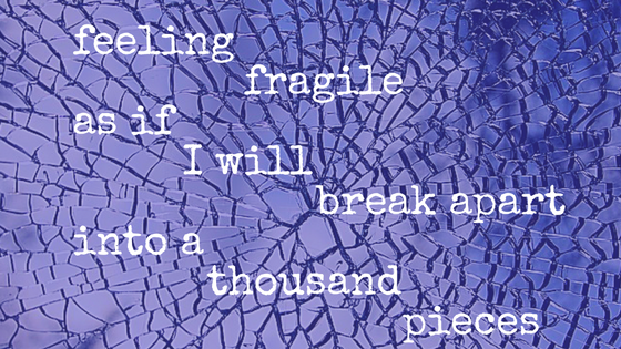 feeling fragile as if i will break apart into a thousand pieces