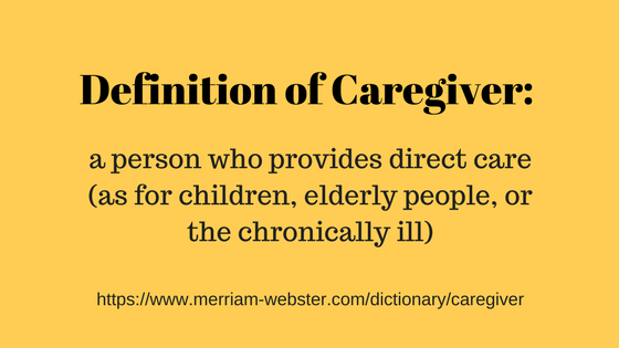 Definition of caregiver: a person who provides direct care (as for children, elderly people, or the chronically ill) https://www.merriam-webster.com/dictionary/caregiver