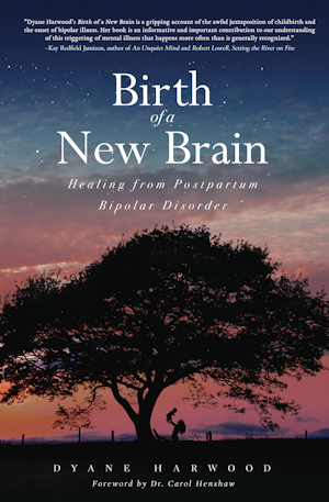 Birth of a New Brain: Healing from Postpartum Bipolar Disorder by Dyane Harwood. Foreword by Dr. Carol Henshaw.