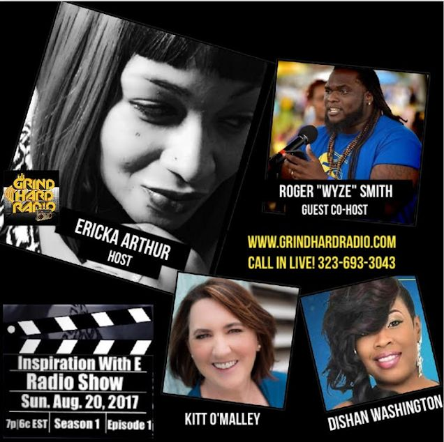 "Ericka Arthur, Host, Inspiration with E Radio Show. Sunday, August 20, 2017, 7pm EST (6pm CST, 5pm MST, 4pm PST). www.grindhardradio.com Call in Live! 1-323-693-3043. Roger ""Wyze"" Smith, guest co-host. Guests, Kitt O'Malley and Dishan Washington."