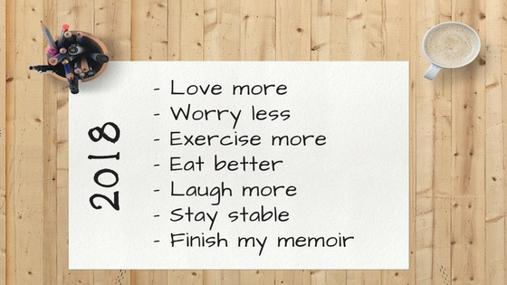 Love more, Worry less, Exercise more, Eat better, Laugh more, Stay stable, Finish my memoir