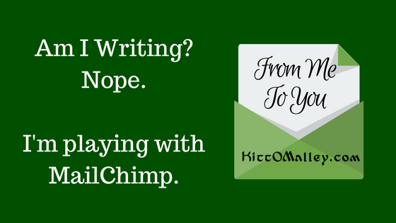 Am I Writing? Nope. I'm playing with MailChimp. From Me To You. KittOMalley.com