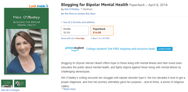 Blogging for Bipolar Mental Health by KItt O'Malley (Author). See all 2 formats and editions. Kindle $9.99. Paperback $14.99. Blogging for Bipolar Mental Health offers hope to those living with mental illness and their loved ones, educates the public about mental health, and fights stigma against those living with mental illness by challenging stereotypes. Kitt O'Malley's writing recounts her struggle with bipolar disorder type II, the two decades it took to get a proper diagnosis, and how her journey ultimately gave her purpose -- and at times, a sense of religious calling.
