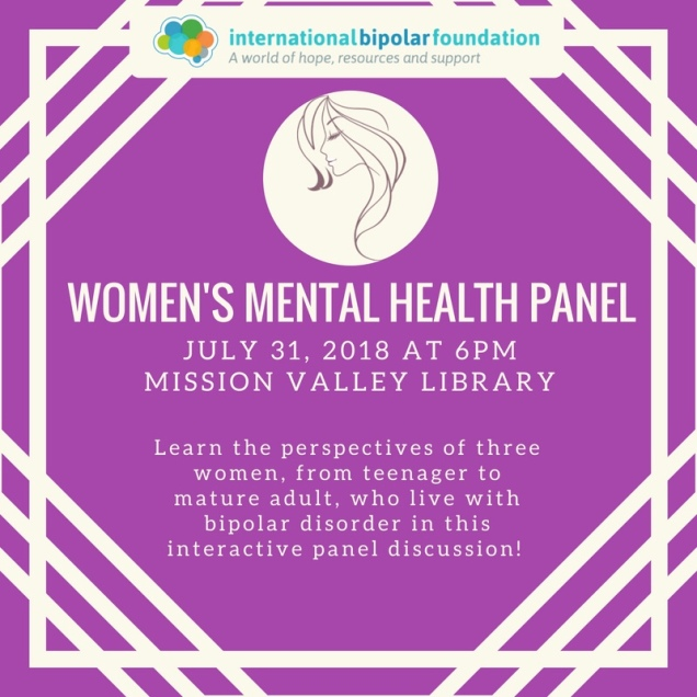 International Bipolar Foundation Women's Mental Health Panel July 31, 2018 at 6PM Mission Valley Library. Learn the perspectives of three women, from teenager to mature adult, who live with bipolar disorder in this interactive panel discussion.