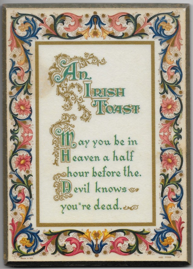 An Irish Toast: May you be in Heaven a half hour before the Devil knows you're dead.