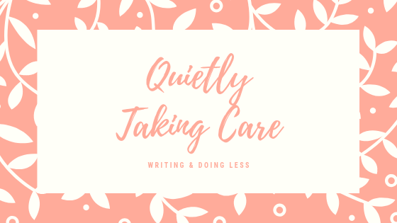 Quietly Taking Care. Writing & Doing Less.